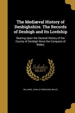 The Mediaeval History of Denbighshire. the Records of Denbigh and Its Lordship