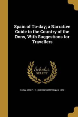 Spain of To-Day; A Narrative Guide to the Country of the Dons, with Suggestions for Travellers
