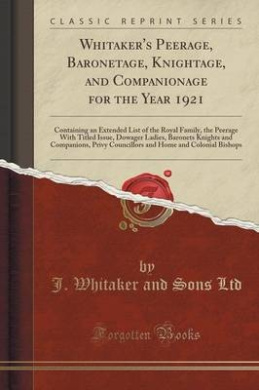 Whitaker's Peerage, Baronetage, Knightage, and Companionage for the Year 1921: Containing an Extended List of the Royal Family, the Peerage with Titled Issue, Dowager Ladies, Baronets Knights and Companions, Privy Councillors and Home and Colonial Bishops
