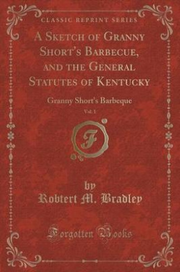 A Sketch of Granny Short's Barbecue, and the General Statutes of Kentucky, Vol. 1: Granny Short's Barbeque (Classic Reprint)