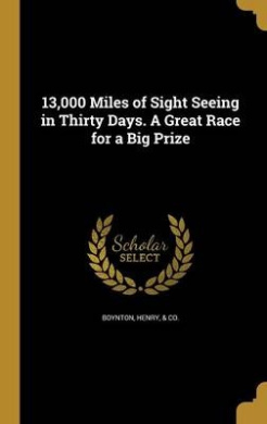 13,000 Miles of Sight Seeing in Thirty Days. a Great Race for a Big Prize