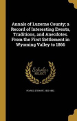 Annals of Luzerne County; A Record of Interesting Events, Traditions, and Anecdotes. from the First Settlement in Wyoming Valley to 1866