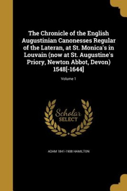 The Chronicle of the English Augustinian Canonesses Regular of the Lateran, at St. Monica's in Louvain (Now at St. Augustine's Priory, Newton Abbot, Devon) 1548[-1644]; Volume 1