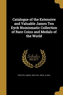 Catalogue of the Extensive and Valuable James Ten Eyck Numismatic Collection of Rare Coins and Medals of the World