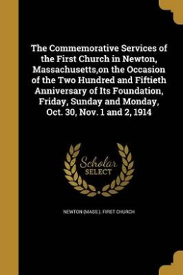 The Commemorative Services of the First Church in Newton, Massachusetts, on the Occasion of the Two Hundred and Fiftieth Anniversary of Its Foundation, Friday, Sunday and Monday, Oct. 30, Nov. 1 and 2, 1914