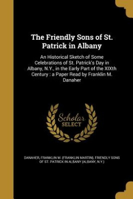 The Friendly Sons of St. Patrick in Albany: An Historical Sketch of Some Celebrations of St. Patrick's Day in Albany, N.Y., in the Early Part of the Xixth Century: A Paper Read by Franklin M. Danaher