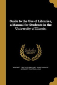 Guide to the Use of Libraries, a Manual for Students in the University of Illinois;