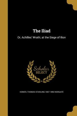 The Iliad: Or, Achilles' Wrath; At the Siege of Ilion