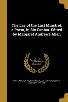 The Lay of the Last Minstrel, a Poem, in Six Cantos. Edited by Margaret Andrews Allen
