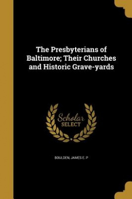 The Presbyterians of Baltimore; Their Churches and Historic Grave-Yards