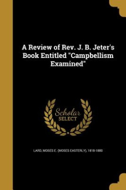 A Review of REV. J. B. Jeter's Book Entitled Campbellism Examined