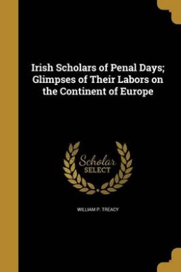 Irish Scholars of Penal Days; Glimpses of Their Labors on the Continent of Europe