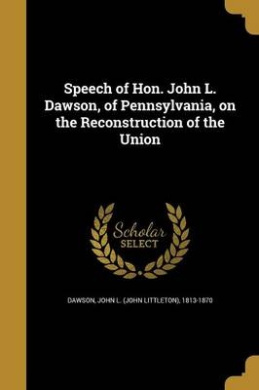 Speech of Hon. John L. Dawson, of Pennsylvania, on the Reconstruction of the Union
