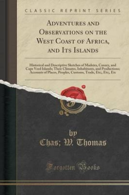 Adventures and Observations on the West Coast of Africa, and Its Islands: Historical and Descriptive Sketches of Madeira, Canary, and Cape Verd Islands; Their Climates, Inhabitants, and Productions; Accounts of Places, Peoples, Customs, Trade, Etc;, Etc;,