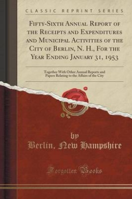 Fifty-Sixth Annual Report of the Receipts and Expenditures and Municipal Activities of the City of Berlin, N. H., for the Year Ending January 31, 1953: Together with Other Annual Reports and Papers Relating to the Affairs of the City (Classic Reprint)
