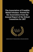 The Association of Franklin Medal Scholars. Printed for the Association from the Annual Report of the School Committee for 1857