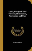 Colds, Coughs & Sore Throats; Their Cause, Prevention and Cure