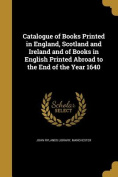 Catalogue of Books Printed in England, Scotland and Ireland and of Books in English Printed Abroad to the End of the Year 1640