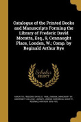 Catalogue of the Printed Books and Manuscripts Forming the Library of Frederic David Mocatta, Esq., 9, Connaught Place, London, W.; Comp. by Reginald Arthur Rye