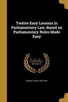 Twelve Easy Lessons in Parliamentary Law, Based on Parliamentary Rules Made Easy