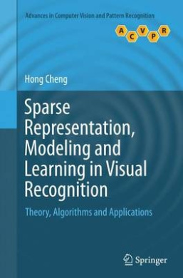 Sparse Representation, Modeling and Learning in Visual Recognition: Theory, Algorithms and Applications (Advances in Computer Vision and Pattern Recognition)