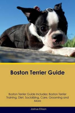 Boston Terrier Guide Boston Terrier Guide Includes: Boston Terrier Training, Diet, Socializing, Care, Grooming, Breeding and More