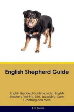 English Shepherd Guide English Shepherd Guide Includes: English Shepherd Training, Diet, Socializing, Care, Grooming, Breeding and More