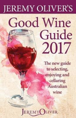Jeremy Oliver's Good Wine Guide 2017: The New Guide to Selecting, Enjoying and Understanding Australian Wine
