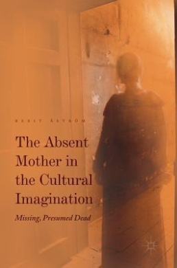 The Absent Mother in the Cultural Imagination: Missing, Presumed Dead
