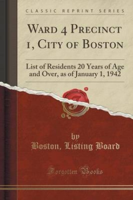 Ward 4 Precinct 1, City of Boston: List of Residents 20 Years of Age and Over, as of January 1, 1942 (Classic Reprint)