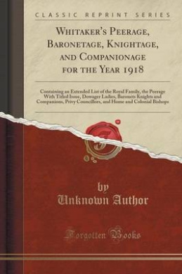 Whitaker's Peerage, Baronetage, Knightage, and Companionage for the Year 1918: Containing an Extended List of the Royal Family, the Peerage with Titled Issue, Dowager Ladies, Baronets Knights and Companions, Privy Councillors, and Home and Colonial Bishop
