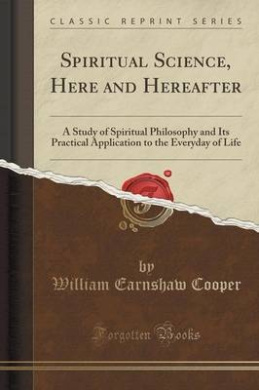 Spiritual Science, Here and Hereafter: A Study of Spiritual Philosophy and Its Practical Application to the Everyday of Life (Classic Reprint)