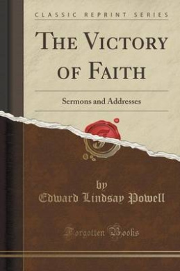 The Victory of Faith: Sermons and Addresses (Classic Reprint)
