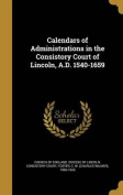 Calendars of Administrations in the Consistory Court of Lincoln, A.D. 1540-1659