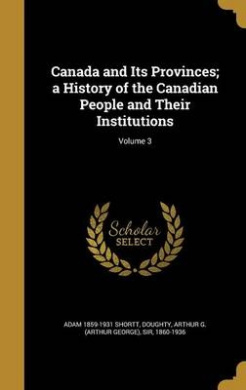Canada and Its Provinces; A History of the Canadian People and Their Institutions; Volume 3