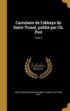 Cartulaire de L'Abbaye de Saint-Trond, Publie Par Ch. Piot; Tome 2