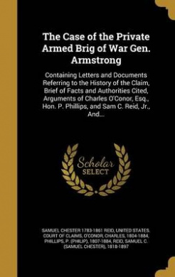 The Case of the Private Armed Brig of War Gen. Armstrong: Containing Letters and Documents Referring to the History of the Claim, Brief of Facts and Authorities Cited, Arguments of Charles O'Conor, Esq., Hon. P. Phillips, and Sam C. Reid, Jr., And...
