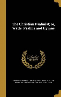 The Christian Psalmist; Or, Watts' Psalms and Hymns