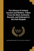 The History of Ireland, Ancient and Modern, Taken from the Most Authentic Records, and Dedicated to the Irish Brigade