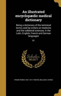 An Illustrated Encyclopaedic Medical Dictionary: Being a Dictionary of the Technical Terms Used by Writers on Medicine and the Collateral Sciences, in the Latin, English, French and German Languages; 01