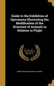 Guide to the Exhibition of Specimens Illustrating the Modification of the Structure of Animals in Relation to Flight