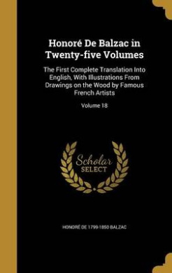 Honore de Balzac in Twenty-Five Volumes: The First Complete Translation Into English, with Illustrations from Drawings on the Wood by Famous French Artists; Volume 18