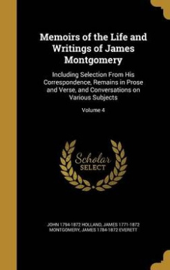 Memoirs of the Life and Writings of James Montgomery: Including Selection from His Correspondence, Remains in Prose and Verse, and Conversations on Various Subjects; Volume 4