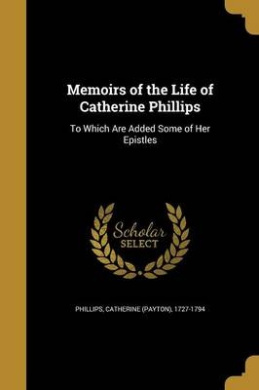 Memoirs of the Life of Catherine Phillips: To Which Are Added Some of Her Epistles