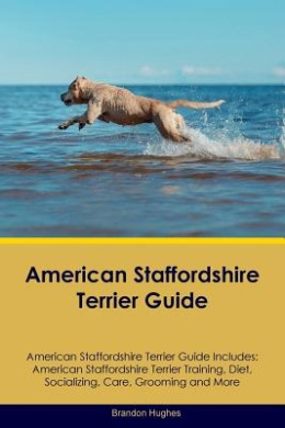 American Staffordshire Terrier Guide American Staffordshire Terrier Guide Includes: American Staffordshire Terrier Training, Diet, Socializing, Care, Grooming, Breeding and More