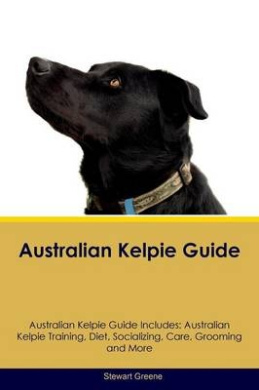 Australian Kelpie Guide Australian Kelpie Guide Includes: Australian Kelpie Training, Diet, Socializing, Care, Grooming, Breeding and More