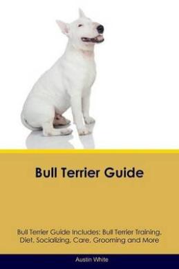 Bull Terrier Guide Bull Terrier Guide Includes: Bull Terrier Training, Diet, Socializing, Care, Grooming, Breeding and More
