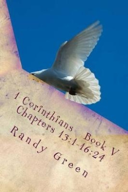 1 Corinthians Book V: Chapters 13:1-16:24: Volume 12 of Heavenly Citizens in Earthly Shoes, an Exposition of the Scriptures for Disciples and Young Christians