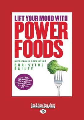 Lift Your Mood with Power Foods: More Than 150 Healthy Foods and Recipes to Change the Way You Think and Feel (Large Print 16pt)