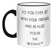 """Retrospect Group """"Do you Ever sit w/your Friends and Realise You're the Beyonce"""" Ceramic Mug, White with Black Handle and Rim"""